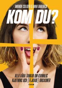 Kom du? : alla våra tankar om kvinnlig njutning och (fejkade) orgasmer - Amanda Colldén, Anna Dahlbäck | Laserbodysculptingpittsburgh.com