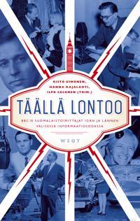 Täällä Lontoo : BBC:n suomalaistoimittajat idän ja lännen välisessä informaatiosodassa