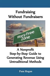 Fundraising Without Fundraisers: A Nonprofit Step-By-Step Guide to Generating Revenue Using Untraditional Methods