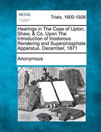 Hearings in the Case of Upton, Shaw, & Co. Upon the Introduction of Inodorous Rendering and Superphosphate Apparatus. December, 1871