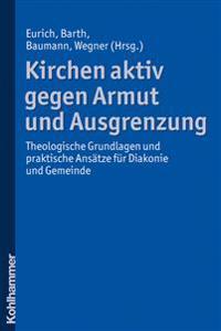 Kirchen Aktiv Gegen Armut Und Ausgrenzung: Theologische Grundlagen Und Praktische Ansatze Fur Diakonie Und Gemeinde