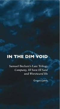 In the Dim Void: Samuel Beckett's Late Trilogy: Company, Ill Seen Ill Said and Worstward Ho
