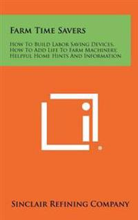 Farm Time Savers: How to Build Labor Saving Devices, How to Add Life to Farm Machinery, Helpful Home Hints and Information