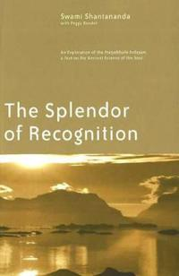 The Splendor of Recognition: An Exploration of the Pratyabhijna-Hrdayam, a Text on the Ancient Science of the Soul
