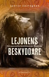 Lejonens beskyddare : den osannolika berättelsen om Mosul zoo