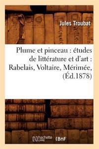 Plume Et Pinceau: �tudes de Litt�rature Et d'Art: Rabelais, Voltaire, M�rim�e, (�d.1878)