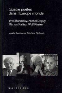 Quatre Poetes Dans L'Europe Monde: 'Yves Bonnefoy, Michel Deguy, Marton Kalasz, Wulf Kirsten'