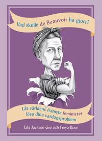Vad skulle de Beauvoir ha gjort? : låt världens främsta feminister lösa dina vardagsproblem