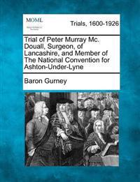 Trial of Peter Murray MC. Douall, Surgeon, of Lancashire, and Member of the National Convention for Ashton-Under-Lyne