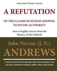 A Refutation of the Claims of Sunday-Keeping to Divine Authority: Also a Lengthy Extract from the History of the Sabbath