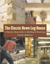 The Classic Hewn-Log House: A Step-By-Step Guide to Building and Restoring