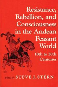 Resistance, Rebellion, and Consciousness in the Andean Peasant World, 18th to 20th Centuries