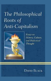 The Philosophical Roots of Anti-Capitalism: Essays on History, Culture, and Dialectical Thought