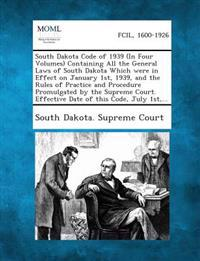 South Dakota Code of 1939 (in Four Volumes) Containing All the General Laws of South Dakota Which Were in Effect on January 1st, 1939, and the Rules O