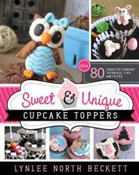 Sweet & Unique Cupcake Toppers: Over 80 Creative Fondant Tutorials, Tips, and Tricks