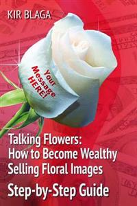 Talking Flowers: How to Become Wealthy Selling Floral Images: 'Talking Flowers: An Essential Guide to Launching Your Own Flower Print B