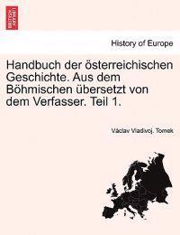 Handbuch Der Osterreichischen Geschichte. Aus Dem Bohmischen Ubersetzt Von Dem Verfasser. Teil 1.