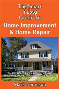The Smart & Easy Guide to Home Improvement & Home Repair: The DIY House Manual for Do It Yourself Remodeling, Renovation & Redecorating Projects