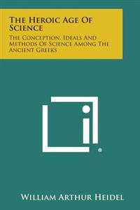 The Heroic Age of Science: The Conception, Ideals and Methods of Science Among the Ancient Greeks
