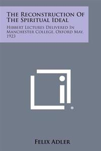 The Reconstruction of the Spiritual Ideal: Hibbert Lectures Delivered in Manchester College, Oxford May, 1923