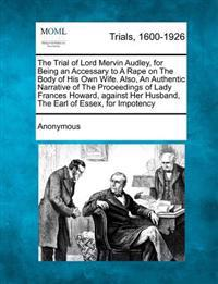 The Trial of Lord Mervin Audley, for Being an Accessary to a Rape on the Body of His Own Wife. Also, an Authentic Narrative of the Proceedings of Lady Frances Howard, Against Her Husband, the Earl of Essex, for Impotency