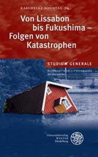 Von Lissabon Bis Fukushima - Folgen Von Katastrophen: Sammelband Der Vortrage Des Studium Generale Der Ruprecht-Karls-Universitat Heidelberg Im Winter