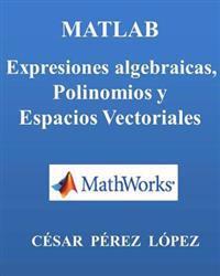 MATLAB. Expresiones Algebraicas, Polinomios y Espacios Vectoriales