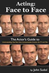 Acting Face to Face: The Actor's Guide to Understanding How Your Face Communicates Emotion for TV and Film