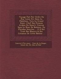 Voyage Fait Par Ordre Du Roy Louis Xiv Dans La Palestine, Vers Le Grand Emir, Chef Des Princes Arabes Du Desert, Connus Sous Le Nom De Bedo¿ins, Ou D'