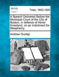 A Speech Delivered Before the Municipal Court of the City of Boston, in Defence of Abner Kneeland, on an Indictment for Blasphemy.