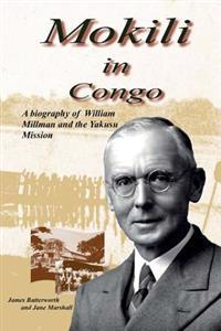 Mokili in Congo: A Biography of William Millman and the Yakusu Mission