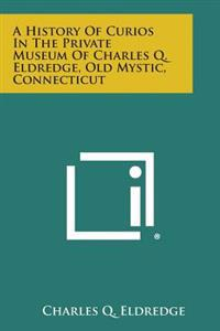 A History of Curios in the Private Museum of Charles Q. Eldredge, Old Mystic, Connecticut