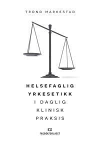 Helsefaglig yrkesetikk i daglig klinisk praksis - Trond Markestad pdf epub
