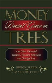 Money Doesn't Grow on Trees: And Other Financial Wisdom, Theories, Nostrums, and Outright Lies