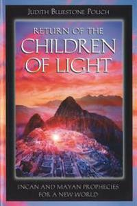 Return Of The Children Of Light: Incan & Mayan Prophecies For A New World
