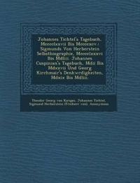 Johannes Tichtel's Tagebuch, Mcccclxxvii Bis Mccccxcv.: Sigmunds Von Herberstein Selbstbiographie, Mcccclxxxvi Bis Mdliii. Johannes Cuspinian's Tagebu