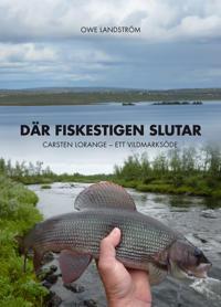 Där fiskestigen slutar : Carsten Lorange - ett vildmarksöde