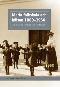 Maria folkskola och hälsan 1880-1930 : att skapa en sund själ i en sund kropp
