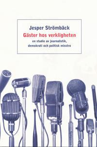 Gäster hos verkligheten : en studie av journalistik, demokrati och politisk
