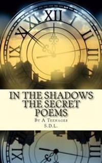 In the Shadows the Secret Poems: By a Teenager