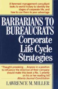 Barbarians to Bureaucrats: Corporate Life Cycle Strategies: Corporate Life Cycle Strategies