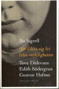 Att dikta sig fri från verkligheten : Tove Ditlevsen, Edith Södergran, Gunvor Hofmo