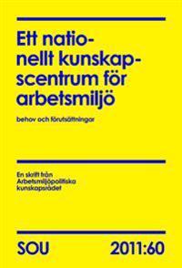 Ett nationellt kunskapscentrum för arbetsmiljö : behov och förutsättningar : en skrift från Arbetsmiljöpolitiska kunskapsrådet  (SOU 2011:60)