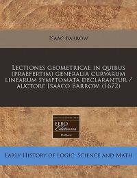Lectiones Geometricae in Quibus (Praefertim) Generalia Curvarum Linearum Symptomata Declarantur / Auctore Isaaco Barrow. (1672)