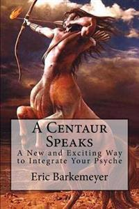 A Centaur Speaks: A New and Exciting Way to Integrate Your Psyche