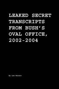 Leaked Secret Transcripts from Bush's Oval Office, 2002-2004