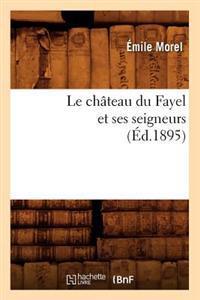 Le Ch�teau Du Fayel Et Ses Seigneurs (�d.1895)