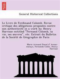 "Le Livre de Ferdinand Colomb. Revue Critique Des Alle Gations Propose Es Contre Son Authenticite in a Work by Henry Harrisse Entitled ""Fernand Colomb, Sa Vie, Ses Uvres,"" Etc. Extrait Du Bulletin de La Socie Te de GE Ographie de Paris"