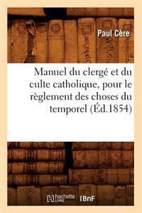 Manuel Du Clerge Et Du Culte Catholique, Pour Le Reglement Des Choses Du Temporel (Ed.1854)