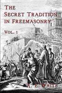 The Secret Tradition in Freemasonry: Vol. 1